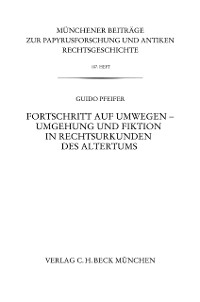 Cover Münchener Beiträge zur Papyrusforschung Heft 107: Fortschritt auf Umwegen - Umgehung und Fiktion in Rechtsurkunden des Altertums