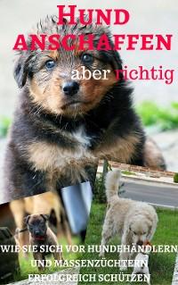 Cover Hund anschaffen aber richtig - wie Sie sich vor Hundehändlern und Massenzüchtern erfolgreich schützen
