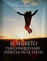 Cover Il Segreto per conquistare fiducia in se stessi - i fondamenti dell'autostima che ci rende operativi