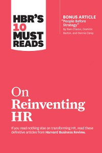 "Cover HBR's 10 Must Reads on Reinventing HR (with bonus article ""People Before Strategy"" by Ram Charan, Dominic Barton, and Dennis Carey)"