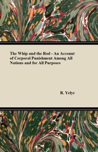 Cover Whip And The Rod - An Account Of Corporal Punishment Among All Nations And For All Purposes
