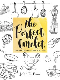 Cover The Perfect Omelet: Essential Recipes for the Home Cook