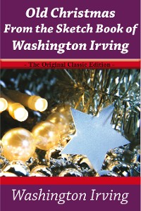Cover Old Christmas From the Sketch Book of Washington Irving - The Original Classic Edition