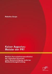 Cover Kaiser Augustus: Meister der PR? Mediale Herrschaftskommunikation der römischen Kaiserzeit unter Berücksichtigung moderner Medienwirkungsforschung