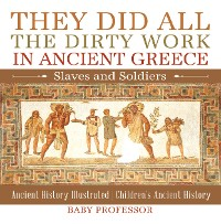 Cover They Did All the Dirty Work in Ancient Greece: Slaves and Soldiers - Ancient History Illustrated | Children's Ancient History