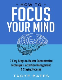 Cover How to Focus Your Mind: 7 Easy Steps to Master Concentration Techniques, Attention Management & Staying Focused