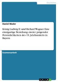 Cover König Ludwig II. und Richard Wagner. Eine einzigartige Beziehung zweier prägender Persönlichkeiten des 19. Jahrhunderts in Bayern