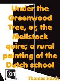 Cover Under the Greenwood Tree, or, the Mellstock quire; a rural painting of the Dutch school