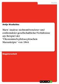 """Cover Marx' Analyse nichtentfremdeter und entfremdeter gesellschaftlicher Verhältnisse am Beispiel der """"Ökonomisch-philosophischen Manuskripte"""" von 1844"""