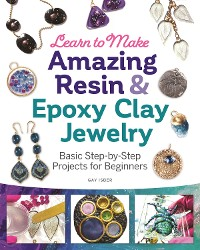 Cover Learn to Make Amazing Resin & Epoxy Clay Jewelry