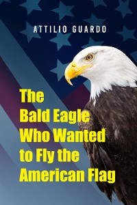 Cover The Bald Eagle Who Wanted to Fly the American Flag