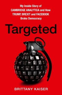 Cover Targeted: My Inside Story of Cambridge Analytica and How Trump, Brexit and Facebook Broke Democracy