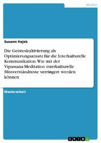 Cover Die Geisteskultivierung als Optimierungsansatz für die Interkulturelle Kommunikation. Wie mit der Vipassana-Meditation interkulturelle Missverständnisse verringert werden können