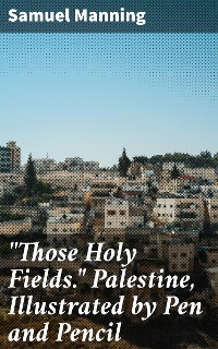 """Cover """"Those Holy Fields."""" Palestine, Illustrated by Pen and Pencil"""