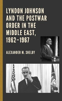 Cover Lyndon Johnson and the Postwar Order in the Middle East, 1962–1967