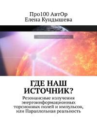 Cover Где наш Источник? Резонансные излучения энергоинформационных торсионных полей иимпульсов, или Параллельная реальность