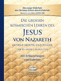Cover Die großen kosmischen Lehren des Jesus von Nazareth an Seine Apostel und Jünger, die es fassen konnten - mit Erläuterungen von Gabriele