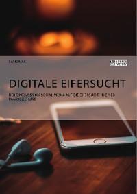 Cover Digitale Eifersucht. Der Einfluss von Social Media auf die Eifersucht in einer Paarbeziehung