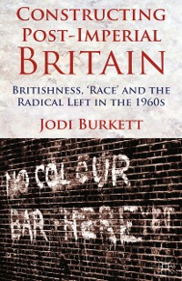 Cover Constructing Post-Imperial Britain: Britishness, 'Race' and the Radical Left in the 1960s
