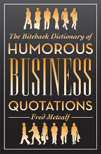 Cover The Biteback Dictionary of Humorous Business Quotations