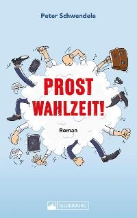 Cover Prost Wahlzeit! Roman. Satirischer Slapstick aus dem Südwesten.