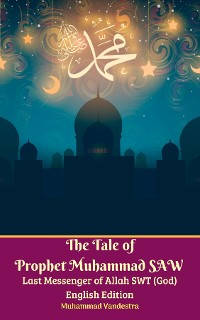 Cover The Tale of Prophet Muhammad SAW Last Messenger of Allah SWT (God) English Edition