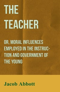 Cover Teacher: Or, Moral Influences Employed in the Instruction and Government of the Young