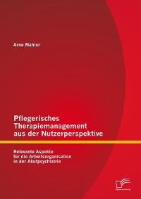 Cover Pflegerisches Therapiemanagement aus der Nutzerperspektive: Relevante Aspekte für die Arbeitsorganisation in der Akutpsychiatrie