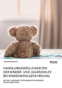 Cover Handlungsmöglichkeiten der Kinder- und Jugendhilfe bei Kindeswohlgefährdung. Wie das Jugendamt potenzielle Gefährdungen richtig einschätzt