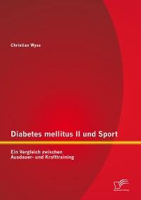Cover Diabetes mellitus II und Sport: Ein Vergleich zwischen Ausdauer- und Krafttraining