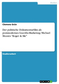 "Cover Der politische Dokumentarfilm als postmodernes Guerilla-Marketing:  Michael Moores ""Roger & Me"""