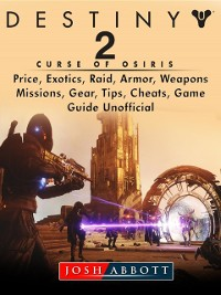 Cover Destiny 2 Curse of Osiris, Price, Exotics, Raid, Armor, Weapons, Missions, Gear, Tips, Cheats, Game Guide Unofficial