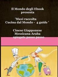 Cover Il Mondo degli Ebook presenta 'Cucina dal Mondo' Cinese, Giapponese, Messicana, Araba