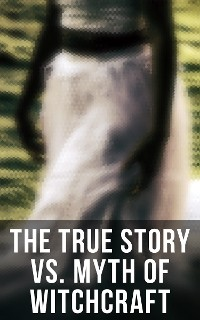Cover The True Story vs. Myth of Witchcraft