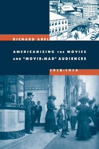 Cover Americanizing the Movies and Movie-Mad Audiences, 1910-1914