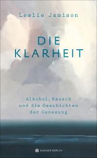 Cover Die Klarheit. Alkohol, Rausch und die Geschichten der Genesung