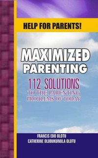 Cover Help For Parents! Maximized Parenting, 112 Solutions to the Parenting Problems of Today