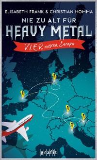 Cover Nie zu alt für Heavy Metal. V.I.E.R. rocken Europa