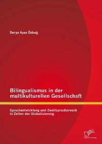 Cover Bilingualismus in der multikulturellen Gesellschaft: Sprachentwicklung und Zweitspracherwerb in Zeiten der Globalisierung