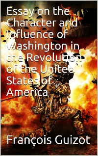 Cover Essay On The Character And Influence Of Washington in the Revolution Of The United States Of America