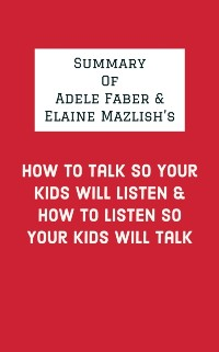 Cover Summary of Adele Faber & Elaine Mazlish's How to Talk So Your Kids Will Listen & How to Listen So Your Kids Will Talk
