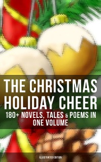 Cover The Christmas Holiday Cheer: 180+ Novels, Tales & Poems in One Volume (Illustrated Edition)