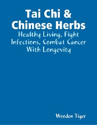 Cover Tai Chi & Chinese Herbs: Healthy Living, Fight Infections, Combat Cancer With Longevity