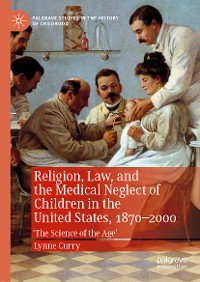 Cover Religion, Law, and the Medical Neglect of Children in the United States, 1870–2000
