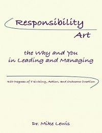 Cover Responsibility Art the Why and You In Leading and Managing: 450 Degrees of Thinking, Action, and Outcome Creation
