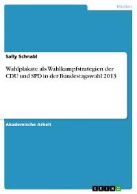 Cover Wahlplakate als Wahlkampfstrategien der CDU und SPD in der Bundestagswahl 2013
