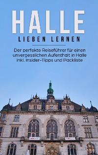 Cover Halle lieben lernen: Der perfekte Reiseführer für einen unvergesslichen Aufenthalt in Halle inkl. Insider-Tipps und Packliste