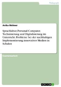 Cover Sprachlabor, Personal Computer, Technisierung und Digitalisierung im Unterricht. Probleme bei der nachhaltigen Implementierung innovativer Medien in Schulen