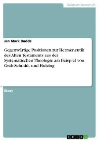 Cover Gegenwärtige Positionen zur Hermeneutik des Alten Testaments aus der Systematischen Theologie am Beispiel von Gräb-Schmidt und Huizing