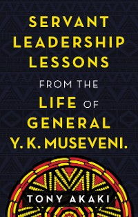 Cover Servant Leadership Lessons from the Life of General Y. K. Museveni.